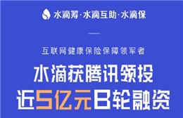 水滴公司完成近5亿元B轮融资 由腾讯领投